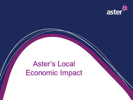 Aster's Local Economic Impact. Economic Impact Employer Landlord Developer Provider of services A business.