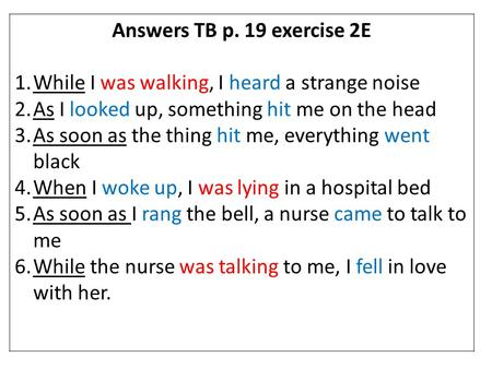 Answers TB p. 19 exercise 2E 1.While I was walking, I heard a strange noise 2.As I looked up, something hit me on the head 3.As soon as the thing hit me,