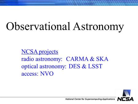 National Center for Supercomputing Applications Observational Astronomy NCSA projects radio astronomy: CARMA & SKA optical astronomy: DES & LSST access: