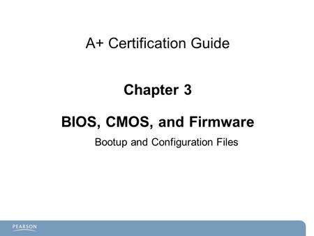 A+ Certification Guide Chapter 3 BIOS, CMOS, and Firmware Bootup and Configuration Files.