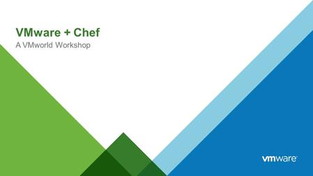 VMware + Chef A VMworld Workshop. Agenda 1 What is Chef? 2 Benefits of Infrastructure as Code 3 Installing Chef DK 4 Building Blocks of Chef 5 Chef Tools.