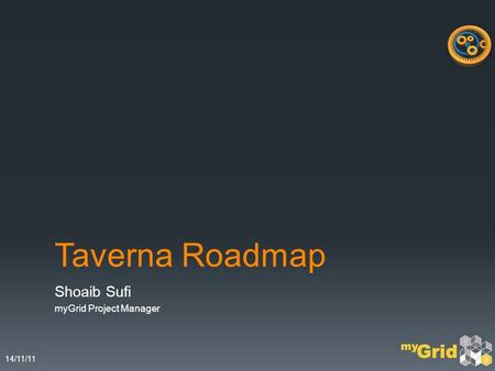 14/11/11 Taverna Roadmap Shoaib Sufi myGrid Project Manager.