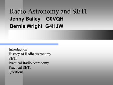 Radio Astronomy and SETI Jenny Bailey G0VQH Bernie Wright G4HJW Introduction History of Radio Astronomy SETI Practical Radio Astronomy Practical SETI Questions.