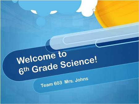 Welcome to 6 th Grade Science! Team 603 Mrs. Johns.