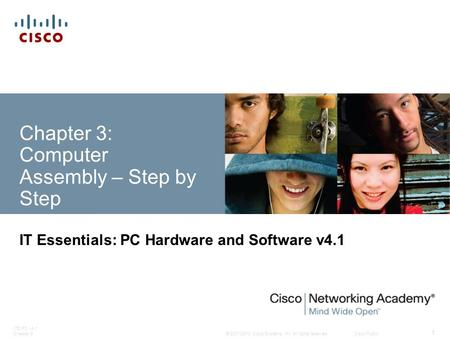 © 2007-2010 Cisco Systems, Inc. All rights reserved. Cisco Public ITE PC v4.1 Chapter 3 1 Chapter 3: Computer Assembly – Step by Step IT Essentials: PC.