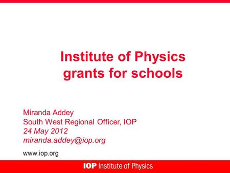 Institute of Physics grants for schools Miranda Addey South West Regional Officer, IOP 24 May 2012