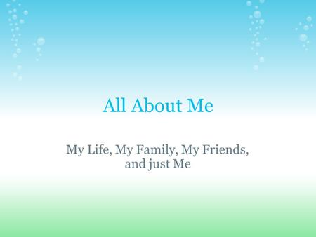All About Me My Life, My Family, My Friends, and just Me.