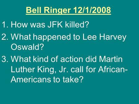 Bell Ringer 12/1/2008 1.How was JFK killed? 2.What happened to Lee Harvey Oswald? 3.What kind of action did Martin Luther King, Jr. call for African- Americans.
