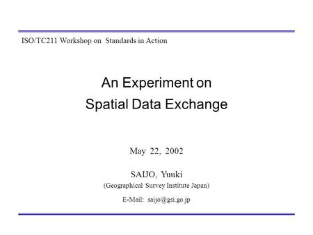 An Experiment on Spatial Data Exchange May 22, 2002 SAIJO, Yuuki (Geographical Survey Institute Japan)   ISO/TC211 Workshop on Standards.