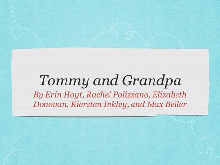 Tommy and Grandpa By Erin Hoyt, Rachel Polizzano, Elizabeth Donovan, Kiersten Inkley, and Max Beller.