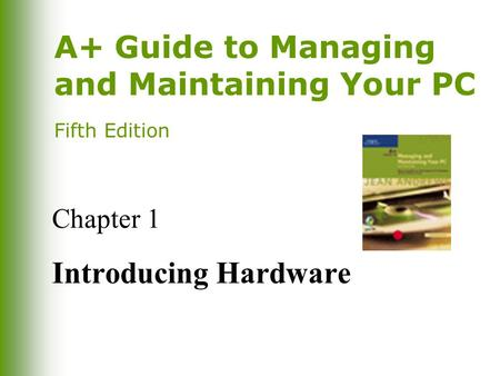A+ Guide to Managing and Maintaining Your PC Fifth Edition Chapter 1 Introducing Hardware.