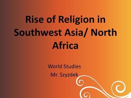 Rise of Religion in Southwest Asia/ North Africa World Studies Mr. Szyzdek.