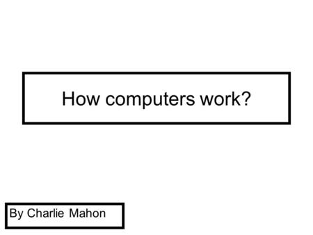 How computers work? By Charlie Mahon Mother board The motherboard is the main part of the computer that makes it actually start up.