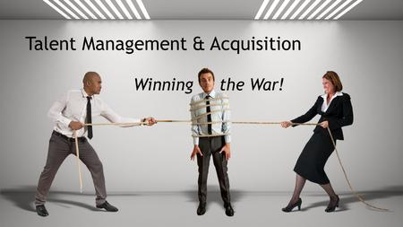 Talent Management & Acquisition Winning the War!.