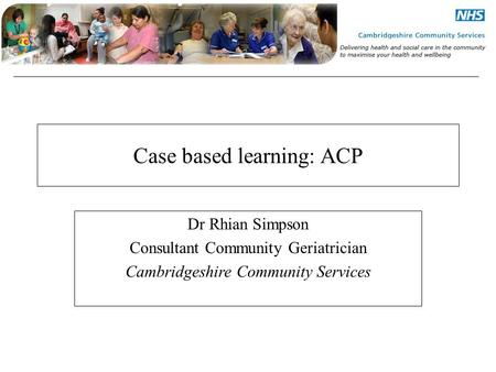 Case based learning: ACP Dr Rhian Simpson Consultant Community Geriatrician Cambridgeshire Community Services.