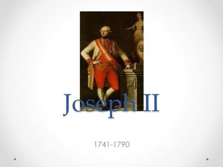 Joseph II 1741-1790. Background The oldest son of Maria Theresa Becomes Holy Roman Emperor in 1765 when his father died Had total control when his mother.