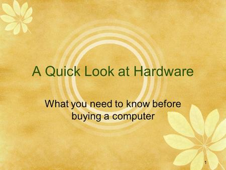1 A Quick Look at Hardware What you need to know before buying a computer.