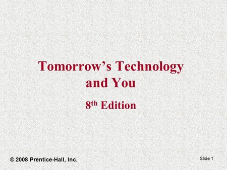 Slide 1 Tomorrow's Technology and You 8 th Edition © 2008 Prentice-Hall, Inc.