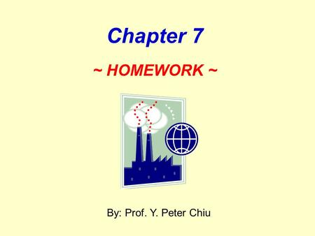 2017/4/22 Chapter 7 ~ HOMEWORK ~ By: Prof. Y. Peter Chiu.