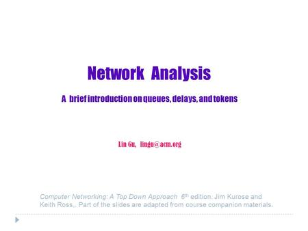 Network Analysis A brief introduction on queues, delays, and tokens Lin Gu, Computer Networking: A Top Down Approach 6 th edition. Jim Kurose.