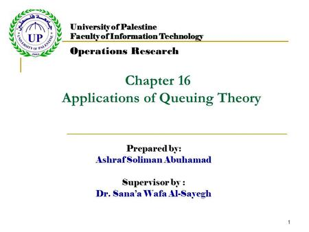 1 Chapter 16 Applications of Queuing Theory Prepared by: Ashraf Soliman Abuhamad Supervisor by : Dr. Sana'a Wafa Al-Sayegh University of Palestine Faculty.