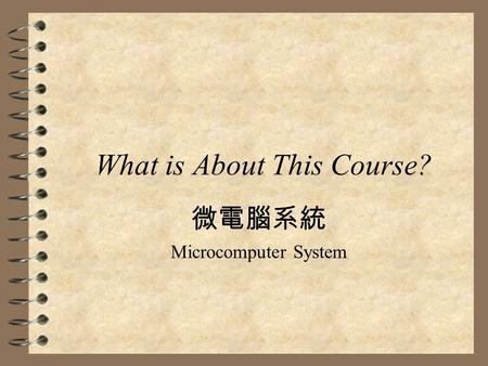 What is About This Course? 微電腦系統 Microcomputer System.
