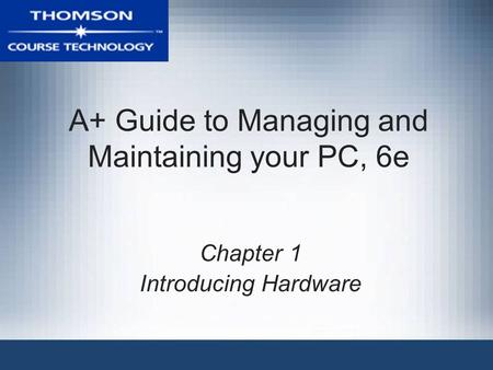 A+ Guide to Managing and Maintaining your PC, 6e Chapter 1 Introducing Hardware.