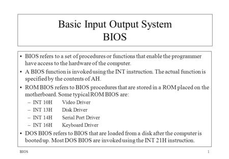BIOS1 Basic Input Output System BIOS BIOS refers to a set of procedures or functions that enable the programmer have access to the hardware of the computer.