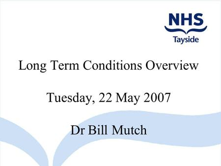 Long Term Conditions Overview Tuesday, 22 May 2007 Dr Bill Mutch.