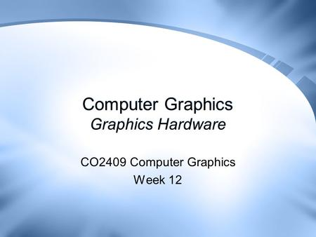 Computer Graphics Graphics Hardware CO2409 Computer Graphics Week 12.