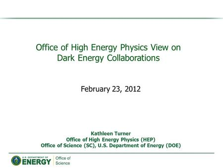 Office of High Energy Physics View on Dark Energy Collaborations Kathleen Turner Office of High Energy Physics (HEP) Office of Science (SC), U.S. Department.