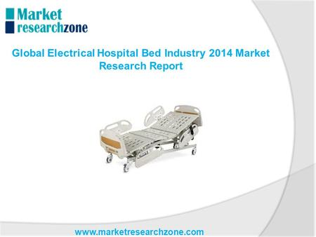 Www.marketresearchzone.com Global Electrical Hospital Bed Industry 2014 Market Research Report.