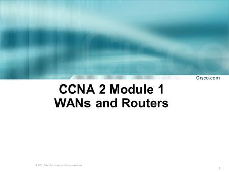 1 © 2003, Cisco Systems, Inc. All rights reserved. CCNA 2 Module 1 WANs and Routers.