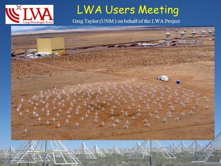 LWA Users Meeting Greg Taylor (UNM ) on behalf of the LWA Project.