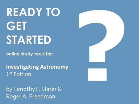 READY TO GET STARTED online study tools for: Investigating Astronomy 1 st Edition by Timothy F. Slater & Roger A. Freedman ?