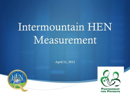  Intermountain HEN Measurement April 12, 2013. Introduction  Lucy Savitz, PhD, MBA  Overview of:  Changes in CMS requirement for reporting  Criteria.