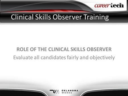 Clinical Skills Observer Training ROLE OF THE CLINICAL SKILLS OBSERVER Evaluate all candidates fairly and objectively.