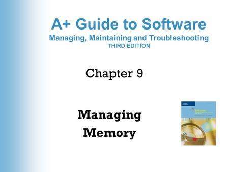 A+ Guide to Software Managing, Maintaining and Troubleshooting THIRD EDITION Chapter 9 Managing Memory.
