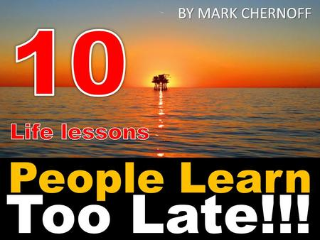 BY MARK CHERNOFF 10 Life lessons People Learn Too Late!!!