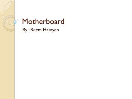 Motherboard By : Reem Hasayen. Motherboard 1. Its one of the most important component in a PC, it can considered the computer heart. 2. It's a printed.