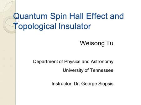 Quantum Spin Hall Effect and Topological Insulator Weisong Tu Department of Physics and Astronomy University of Tennessee Instructor: Dr. George Siopsis.