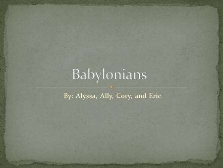 By: Alyssa, Ally, Cory, and Eric.  Babylonia thrived under Hammurabi he worked to unite the people of his empire. He made the Babylonian god. He built.