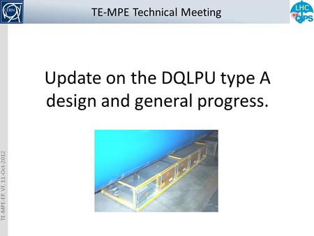 TE-MPE-EP, VF, 11-Oct-2012 Update on the DQLPU type A design and general progress. TE-MPE Technical Meeting.