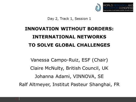 1 Day 2, Track 1, Session 1 INNOVATION WITHOUT BORDERS: INTERNATIONAL NETWORKS TO SOLVE GLOBAL CHALLENGES Vanessa Campo-Ruiz, ESF (Chair) Claire McNulty,