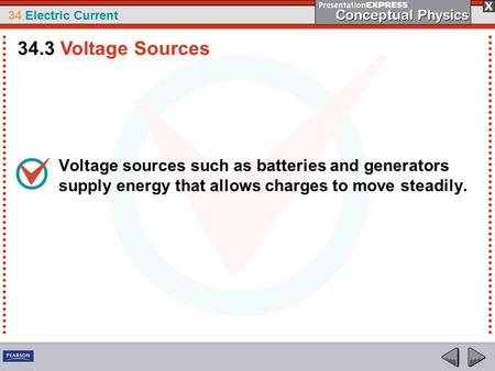 34 Electric Current Voltage sources such as batteries and generators supply energy that allows charges to move steadily. 34.3 Voltage Sources.