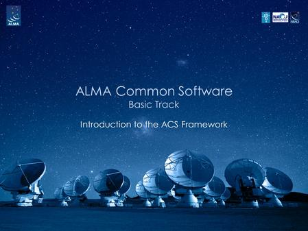 ALMA Common Software Basic Track Introduction to the ACS Framework.