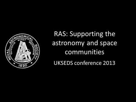 RAS: Supporting the astronomy and space communities UKSEDS conference 2013.
