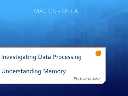 MAC OS – Unit A Page: 10-11, 12-13 Investigating Data Processing Understanding Memory.