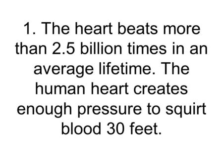 1. The heart beats more than 2.5 billion times in an average lifetime. The human heart creates enough pressure to squirt blood 30 feet.