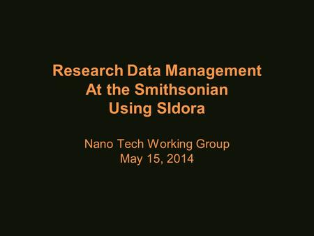 Research Data Management At the Smithsonian Using SIdora Nano Tech Working Group May 15, 2014.